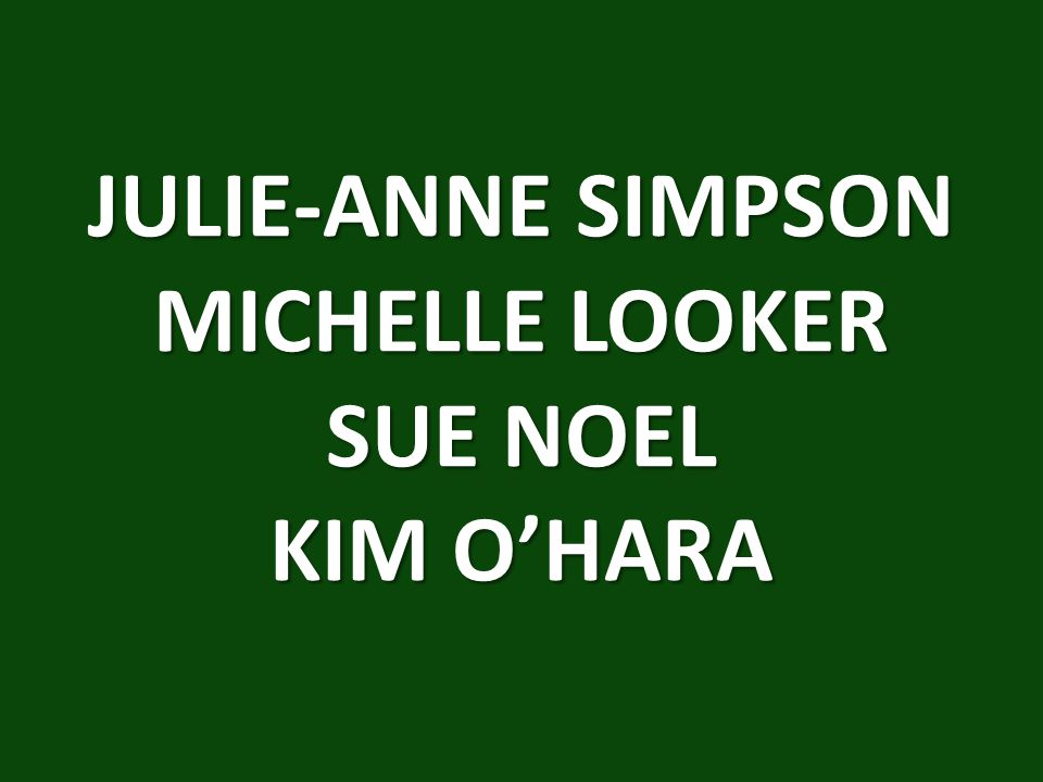 JULIE-ANNE SIMPSON MICHELLE LOOKER SUE NOEL KIM O'HARA