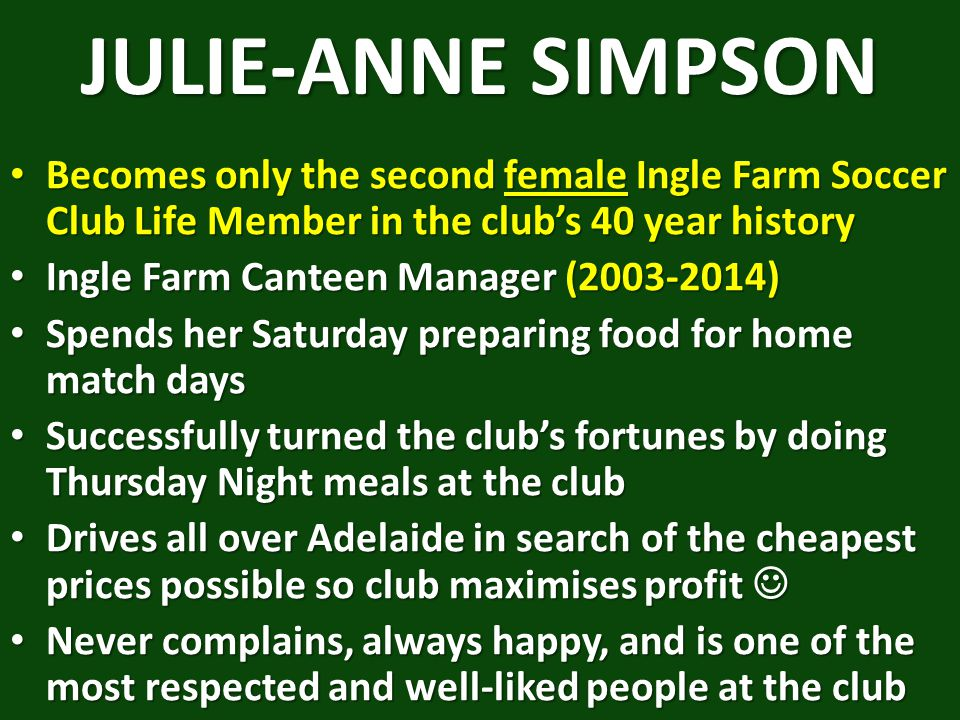 JULIE-ANNE SIMPSON Becomes only the second female Ingle Farm Soccer Club Life Member in the club's 40 year history.