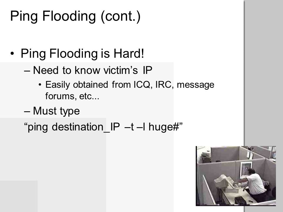 Ping Flooding (cont.) Ping Flooding is Hard! Need to know victim's IP