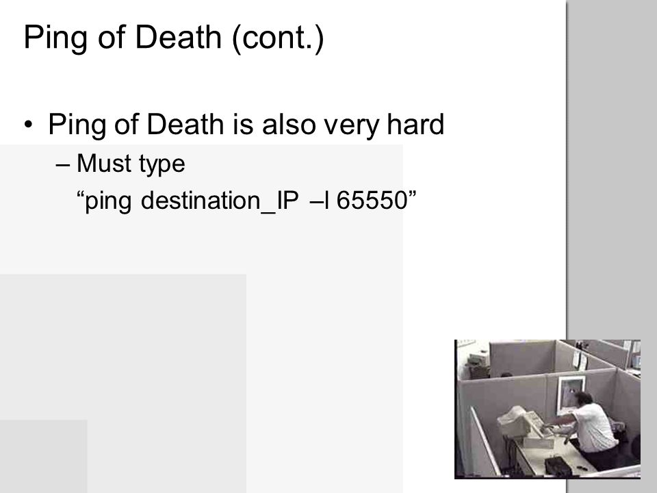 Ping of Death (cont.) Ping of Death is also very hard Must type