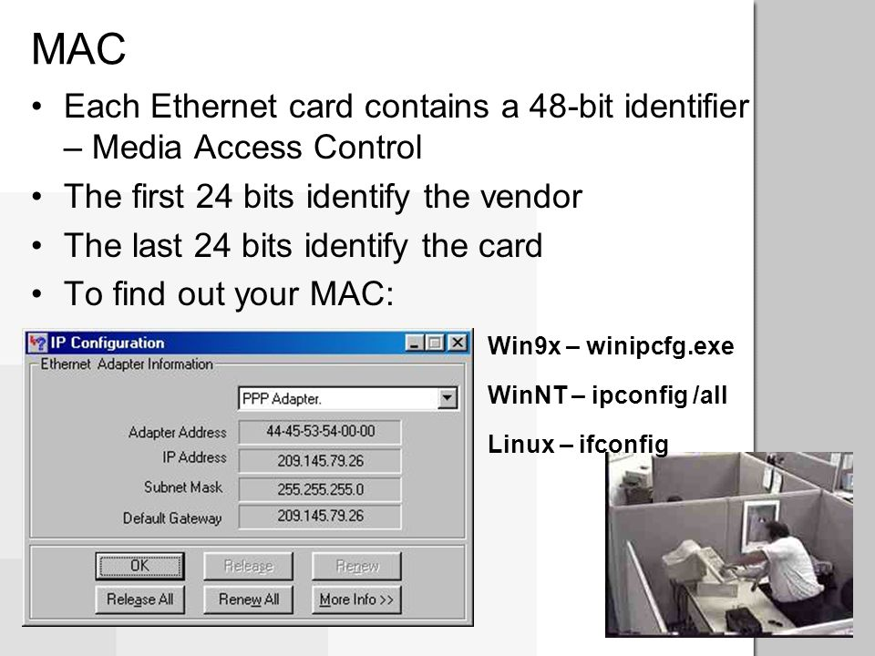 MAC Each Ethernet card contains a 48-bit identifier – Media Access Control. The first 24 bits identify the vendor.