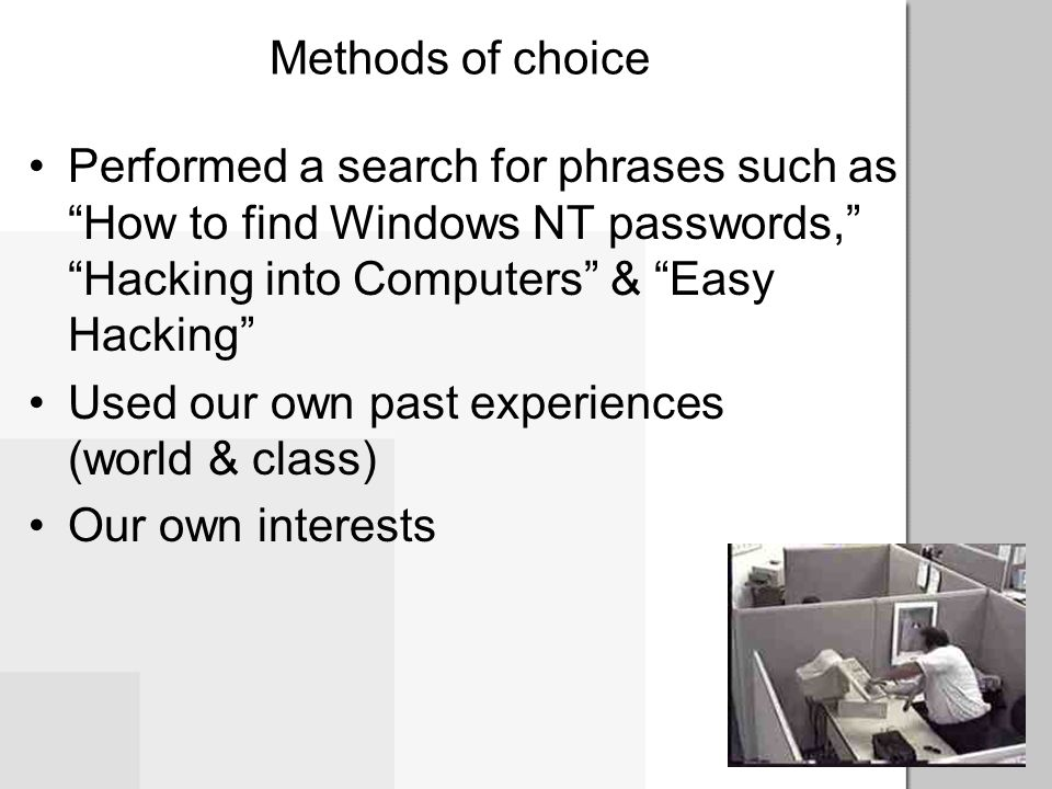 Methods of choice Performed a search for phrases such as How to find Windows NT passwords, Hacking into Computers & Easy Hacking