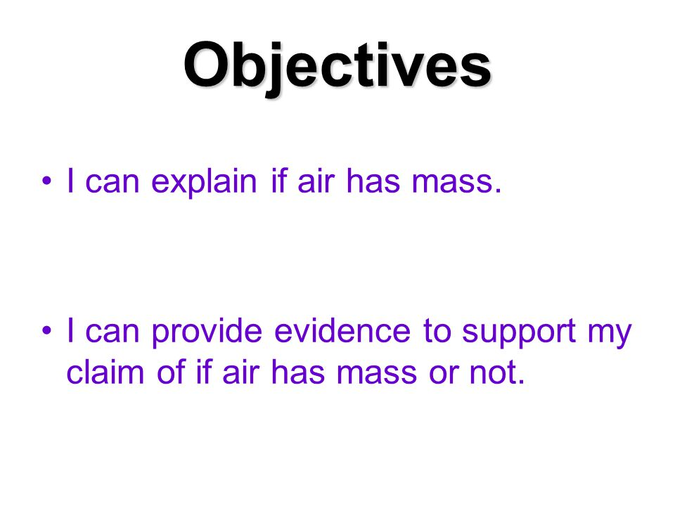 Objectives I can explain if air has mass.
