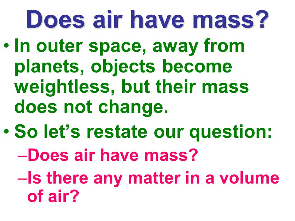 Does air have mass In outer space, away from planets, objects become weightless, but their mass does not change.