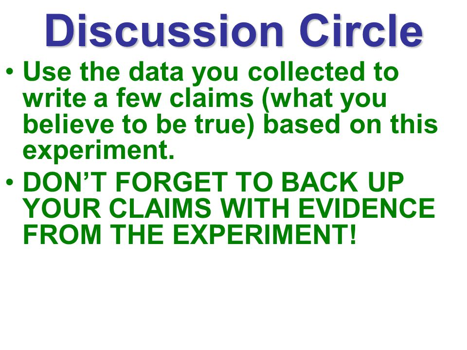 Discussion Circle Use the data you collected to write a few claims (what you believe to be true) based on this experiment.