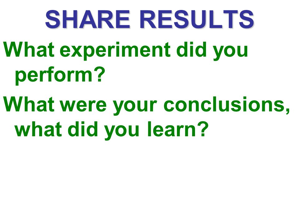 SHARE RESULTS What experiment did you perform
