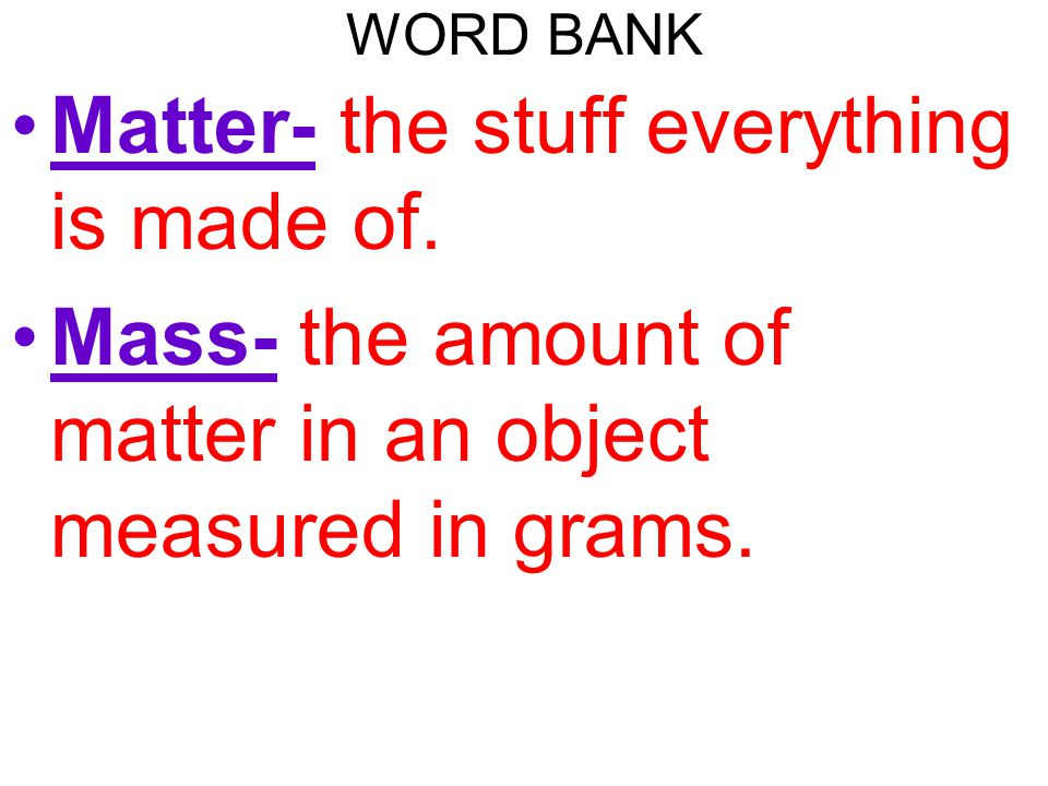 Matter- the stuff everything is made of.
