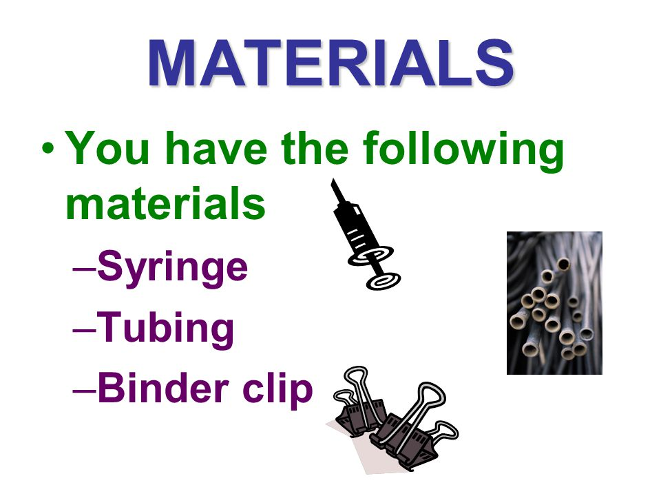 MATERIALS You have the following materials Syringe Tubing Binder clip