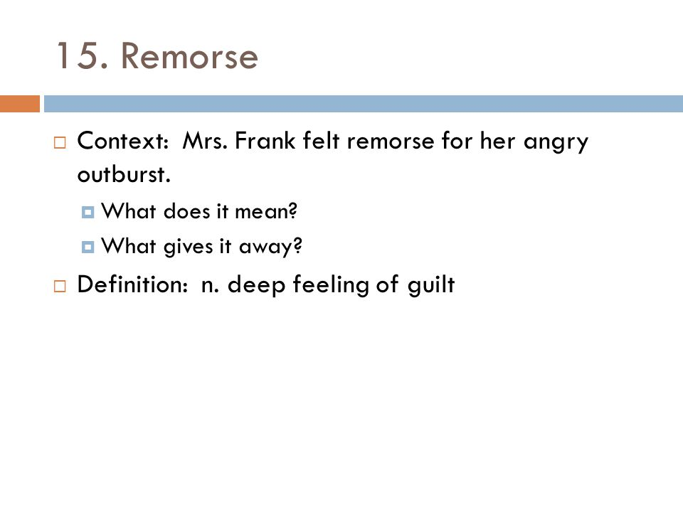 15. Remorse Context: Mrs. Frank felt remorse for her angry outburst.
