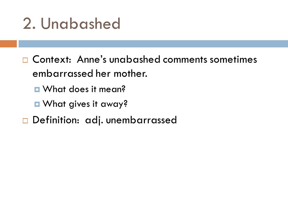 2. Unabashed Context: Anne's unabashed comments sometimes embarrassed her mother. What does it mean