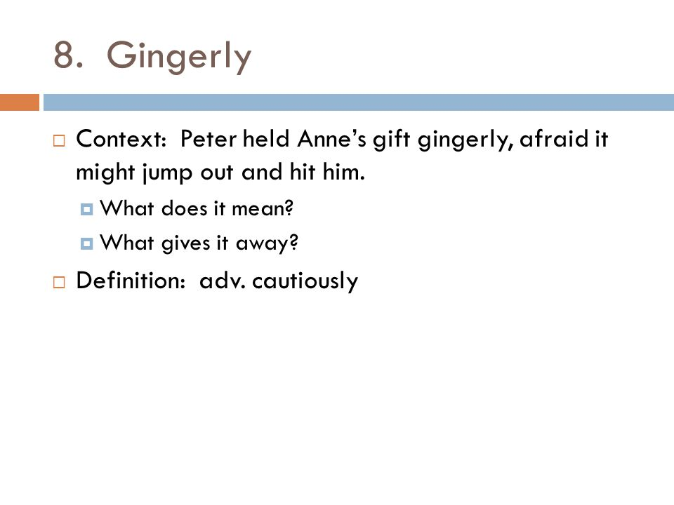 8. Gingerly Context: Peter held Anne's gift gingerly, afraid it might jump out and hit him. What does it mean