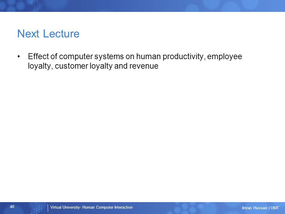 Next Lecture Effect of computer systems on human productivity, employee loyalty, customer loyalty and revenue.