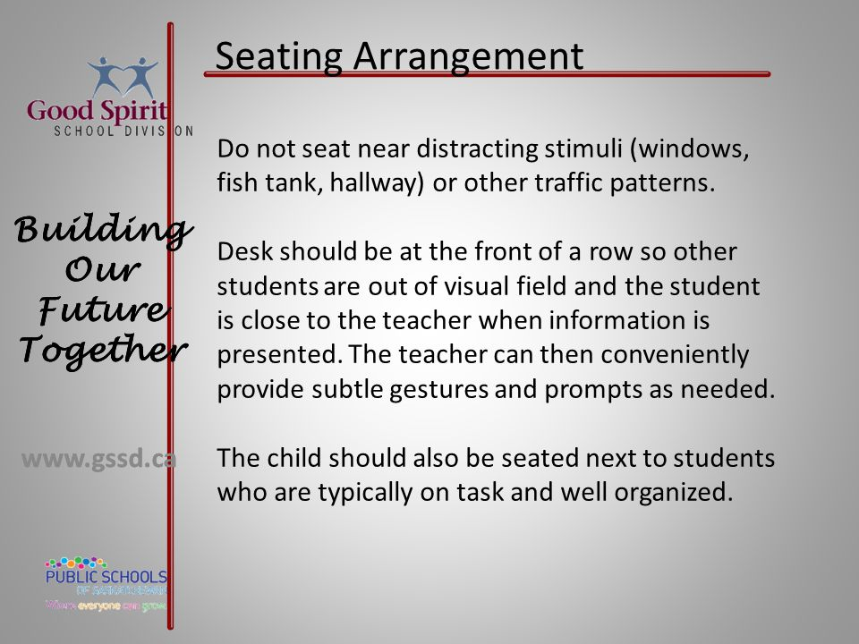 Seating Arrangement Do not seat near distracting stimuli (windows, fish tank, hallway) or other traffic patterns.