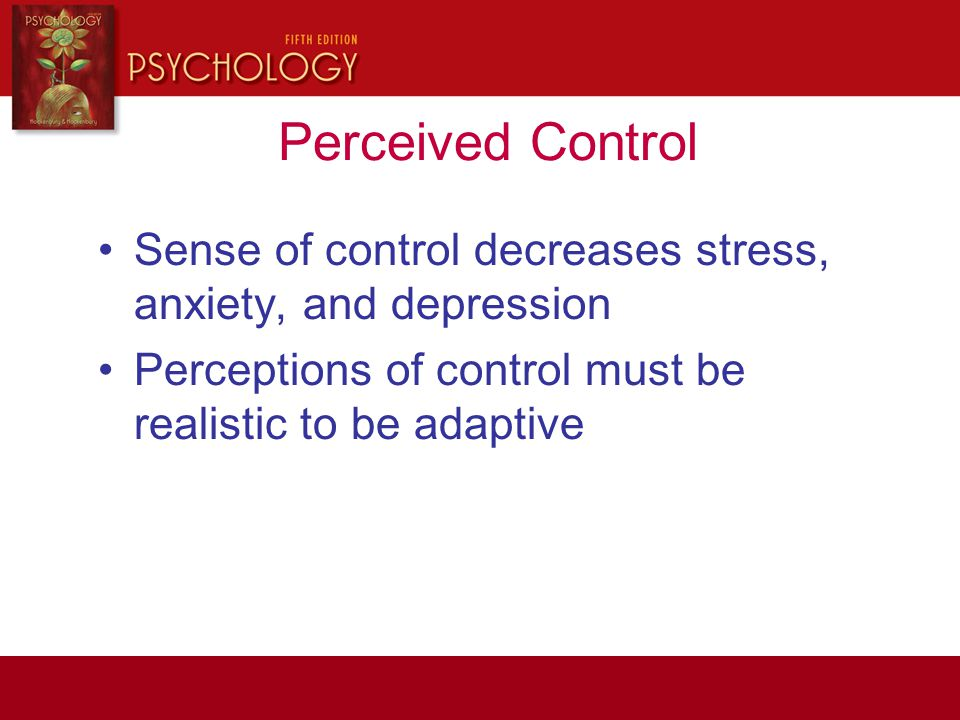 Perceived Control Sense of control decreases stress, anxiety, and depression.