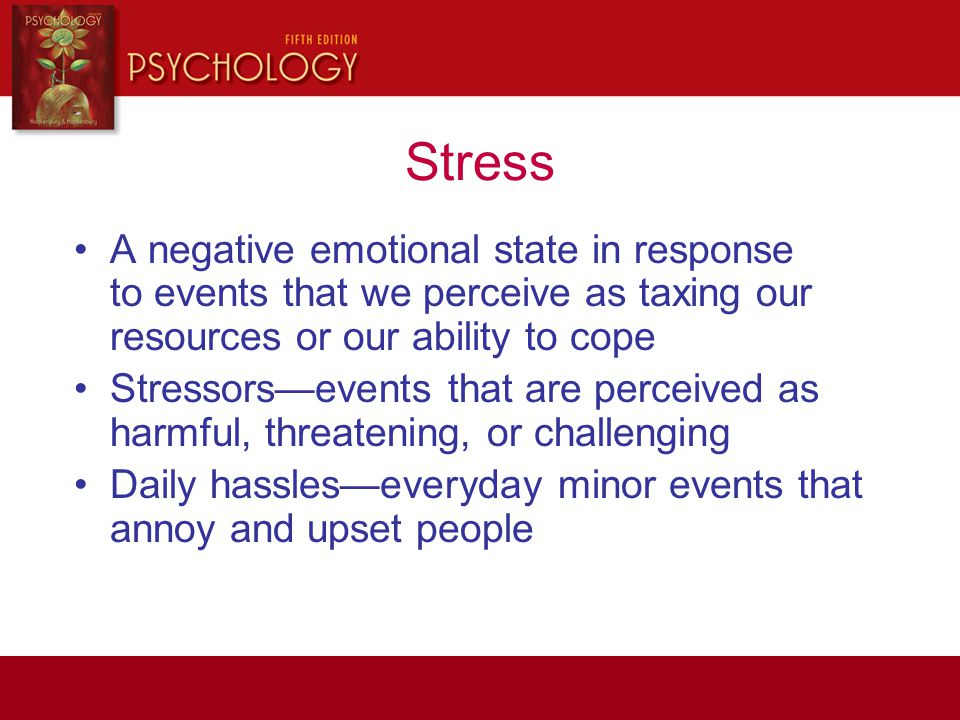Stress A negative emotional state in response to events that we perceive as taxing our resources or our ability to cope.