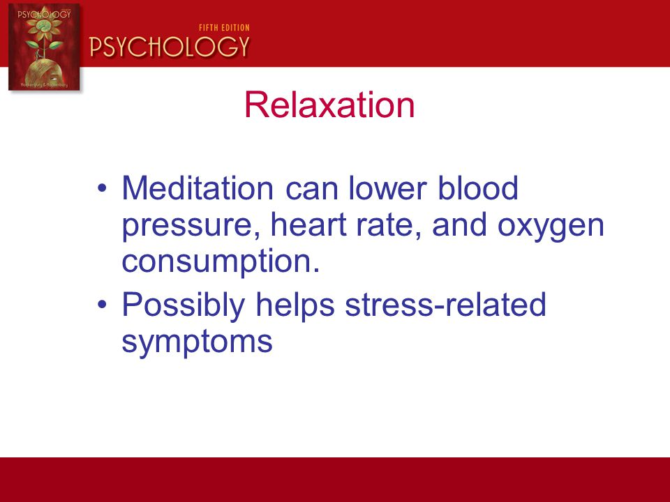 Relaxation Meditation can lower blood pressure, heart rate, and oxygen consumption.