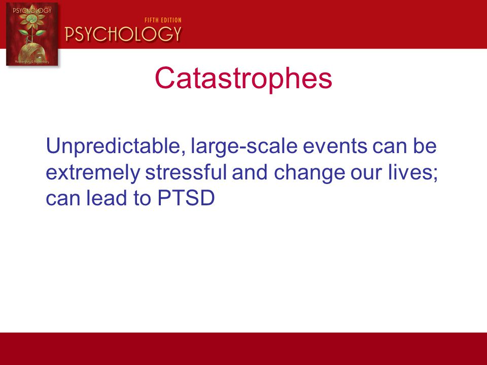 Catastrophes Unpredictable, large-scale events can be extremely stressful and change our lives; can lead to PTSD.