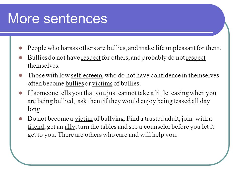 More sentences People who harass others are bullies, and make life unpleasant for them.