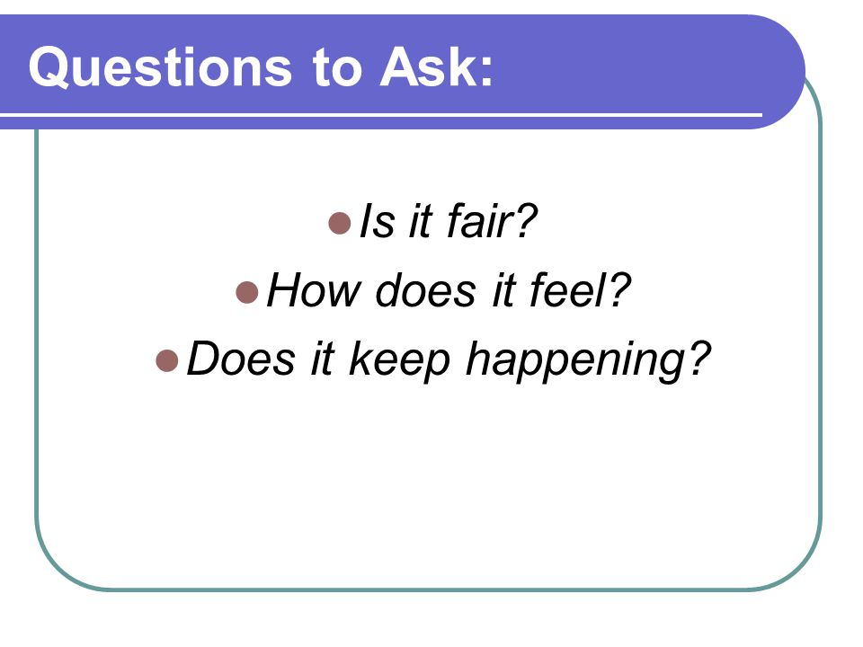 Questions to Ask: Is it fair How does it feel