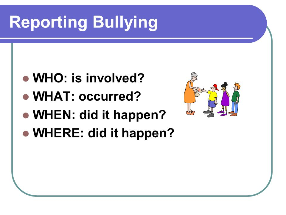 Reporting Bullying WHO: is involved WHAT: occurred
