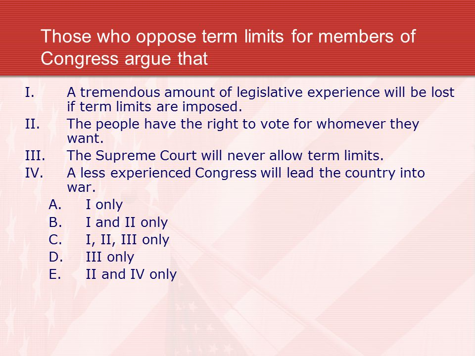 Those who oppose term limits for members of Congress argue that
