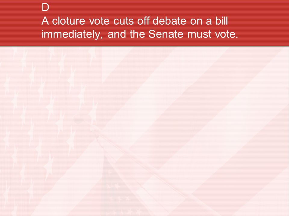 D A cloture vote cuts off debate on a bill immediately, and the Senate must vote.
