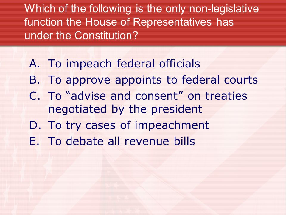 Which of the following is the only non-legislative function the House of Representatives has under the Constitution