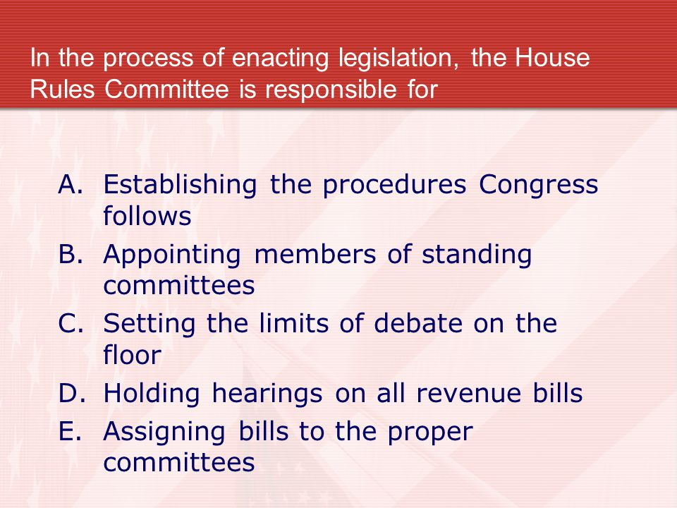 In the process of enacting legislation, the House Rules Committee is responsible for