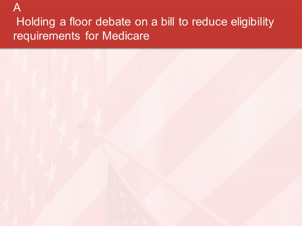 A Holding a floor debate on a bill to reduce eligibility requirements for Medicare