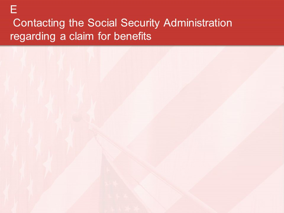 E Contacting the Social Security Administration regarding a claim for benefits