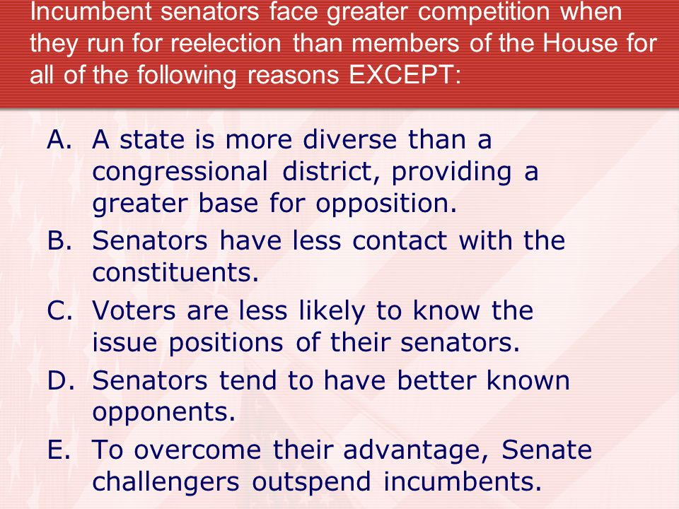 Incumbent senators face greater competition when they run for reelection than members of the House for all of the following reasons EXCEPT: