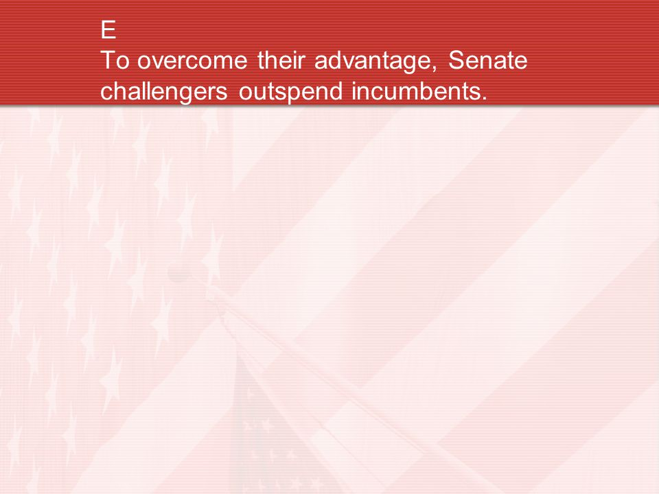 E To overcome their advantage, Senate challengers outspend incumbents.
