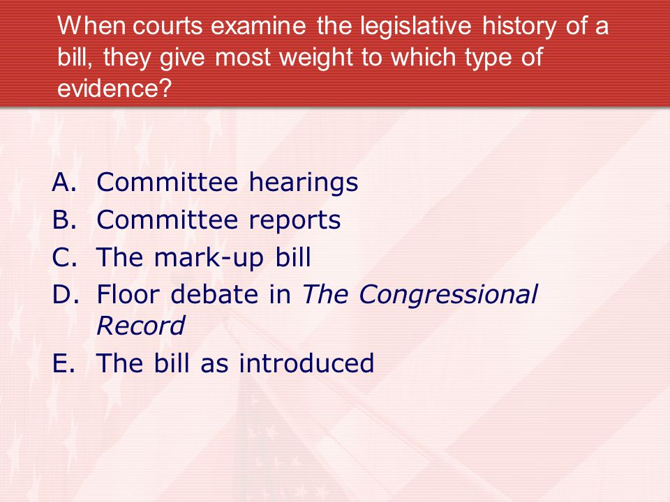 When courts examine the legislative history of a bill, they give most weight to which type of evidence