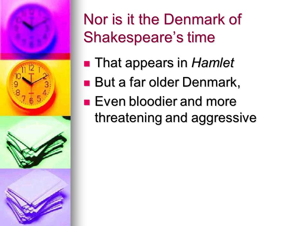 Nor is it the Denmark of Shakespeare's time