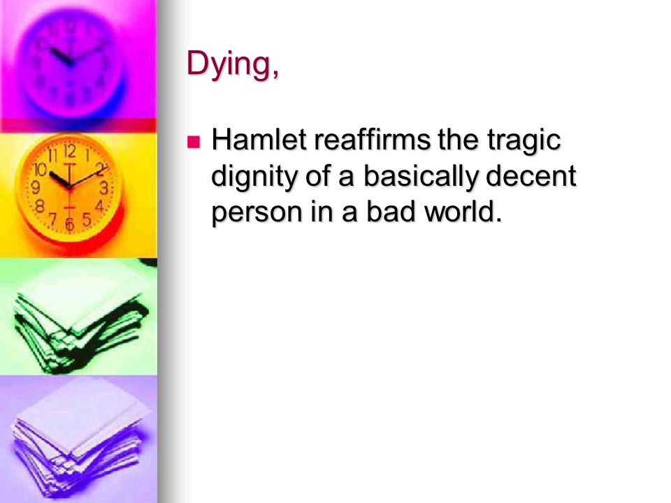 Dying, Hamlet reaffirms the tragic dignity of a basically decent person in a bad world.