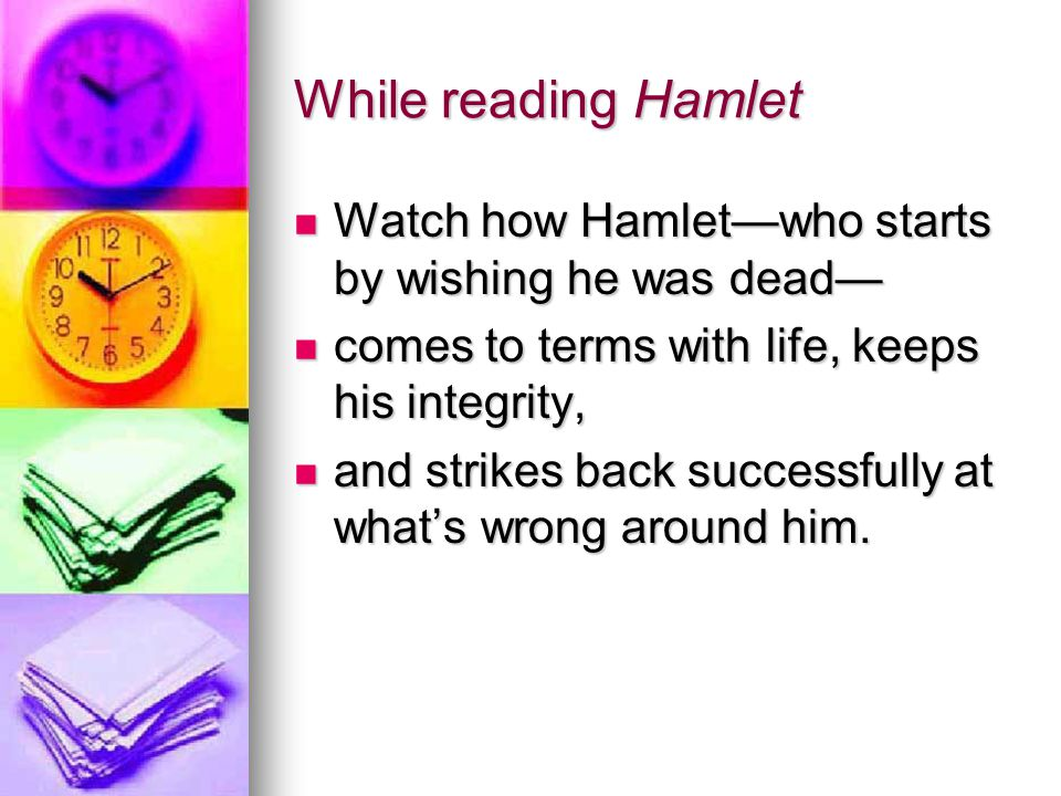 While reading Hamlet Watch how Hamlet—who starts by wishing he was dead— comes to terms with life, keeps his integrity,