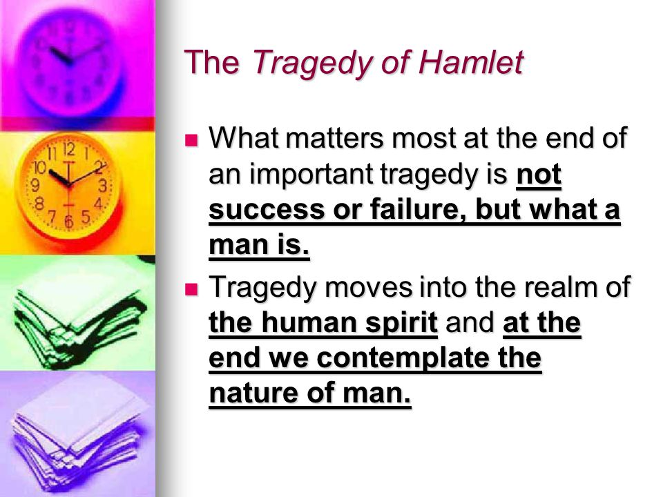 The Tragedy of Hamlet What matters most at the end of an important tragedy is not success or failure, but what a man is.