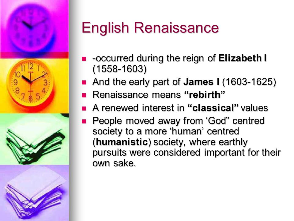 English Renaissance -occurred during the reign of Elizabeth I (1558-1603) And the early part of James I (1603-1625)