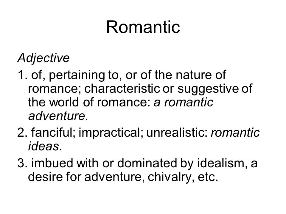 Romantic Adjective. 1. of, pertaining to, or of the nature of romance; characteristic or suggestive of the world of romance: a romantic adventure.