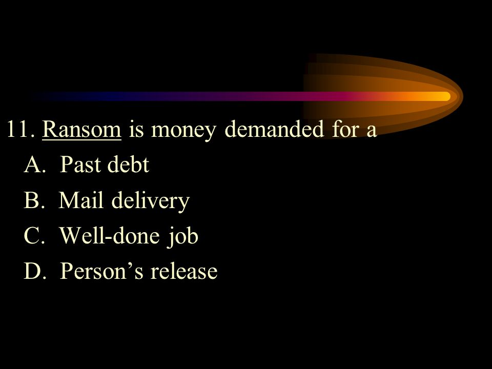 11. Ransom is money demanded for a