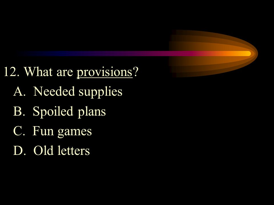 12. What are provisions A. Needed supplies B. Spoiled plans C. Fun games D. Old letters