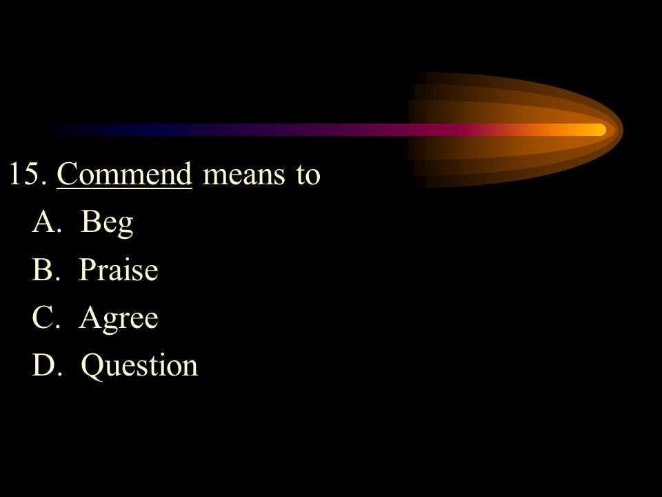 15. Commend means to A. Beg B. Praise C. Agree D. Question