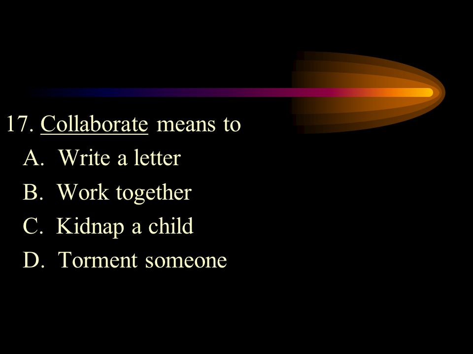 17. Collaborate means to A. Write a letter. B.