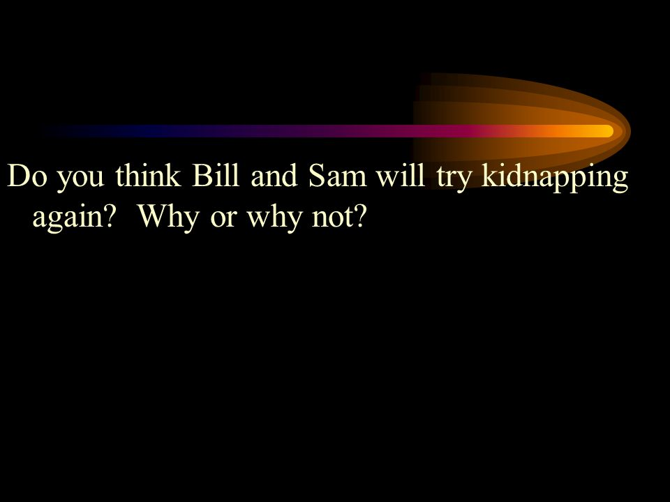 Do you think Bill and Sam will try kidnapping again Why or why not