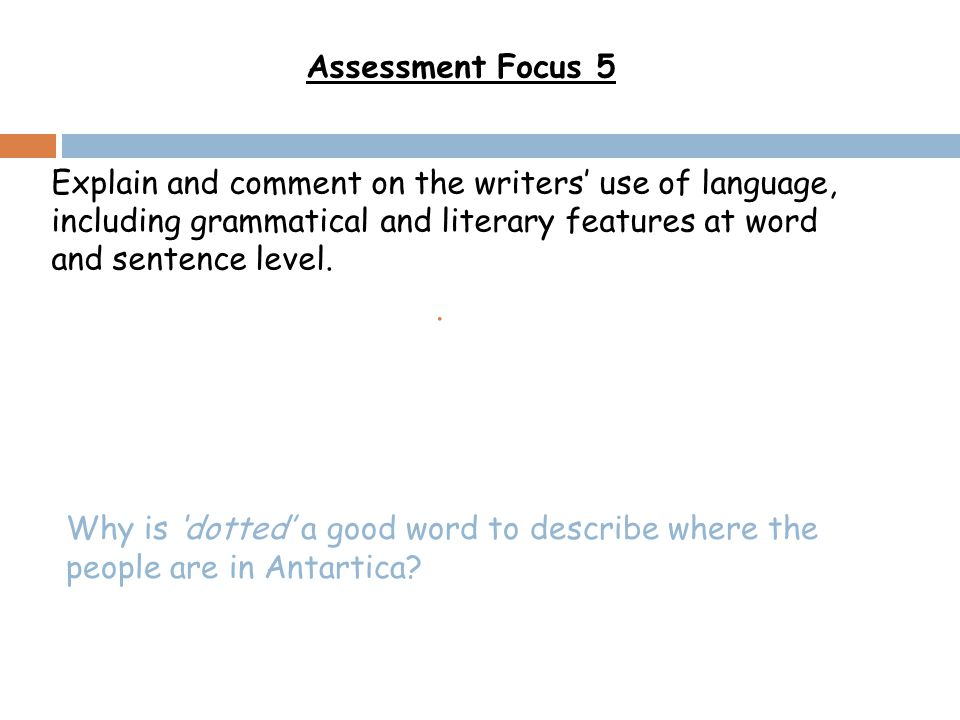 Assessment Focus 5 Explain and comment on the writers' use of language, including grammatical and literary features at word and sentence level.