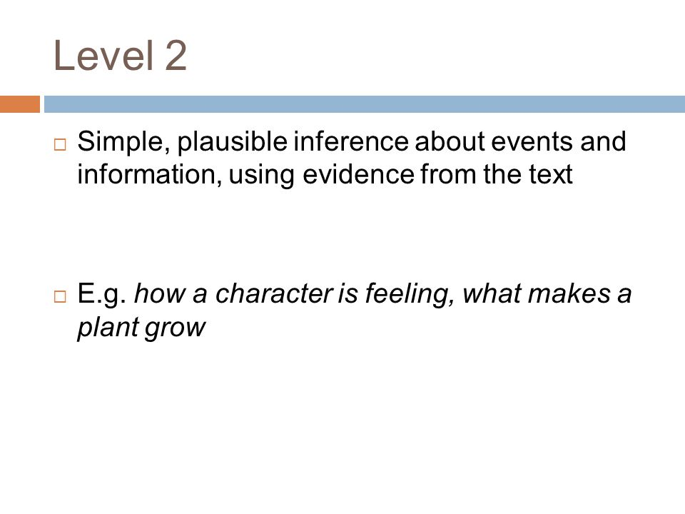 Level 2 Simple, plausible inference about events and information, using evidence from the text.