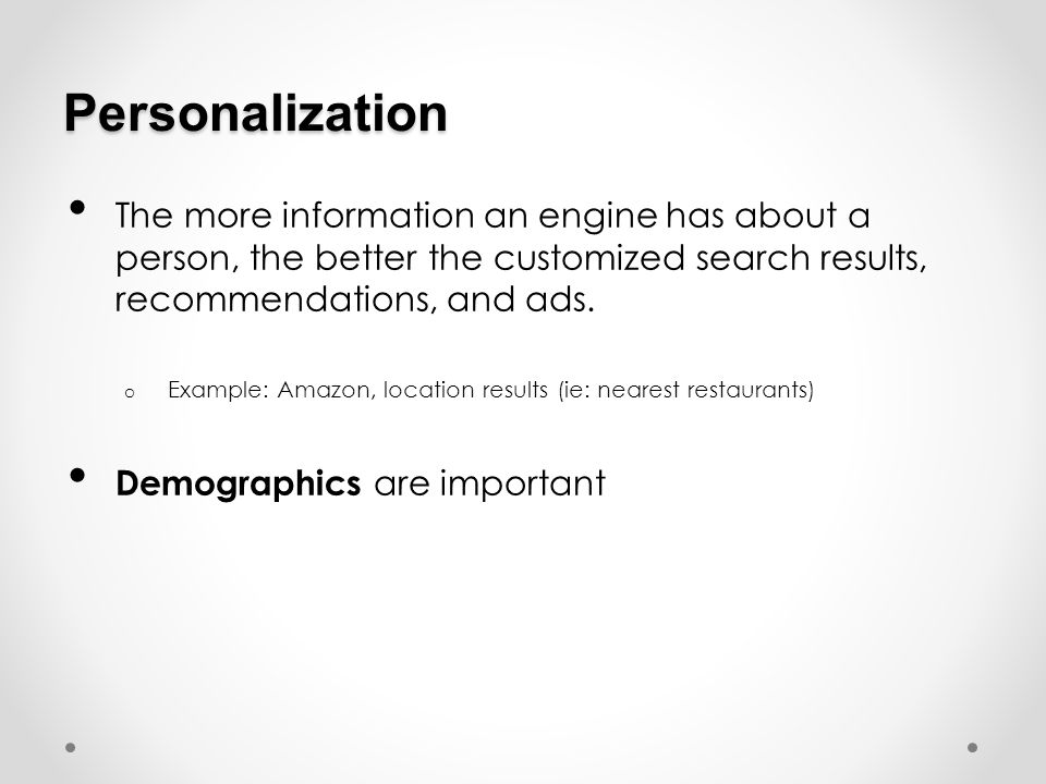 Personalization The more information an engine has about a person, the better the customized search results, recommendations, and ads.