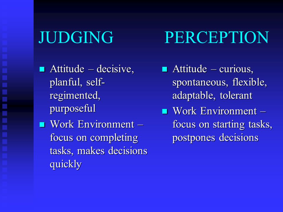 JUDGING PERCEPTION Attitude – decisive, planful, self-regimented, purposeful.
