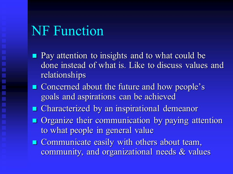 NF Function Pay attention to insights and to what could be done instead of what is. Like to discuss values and relationships.