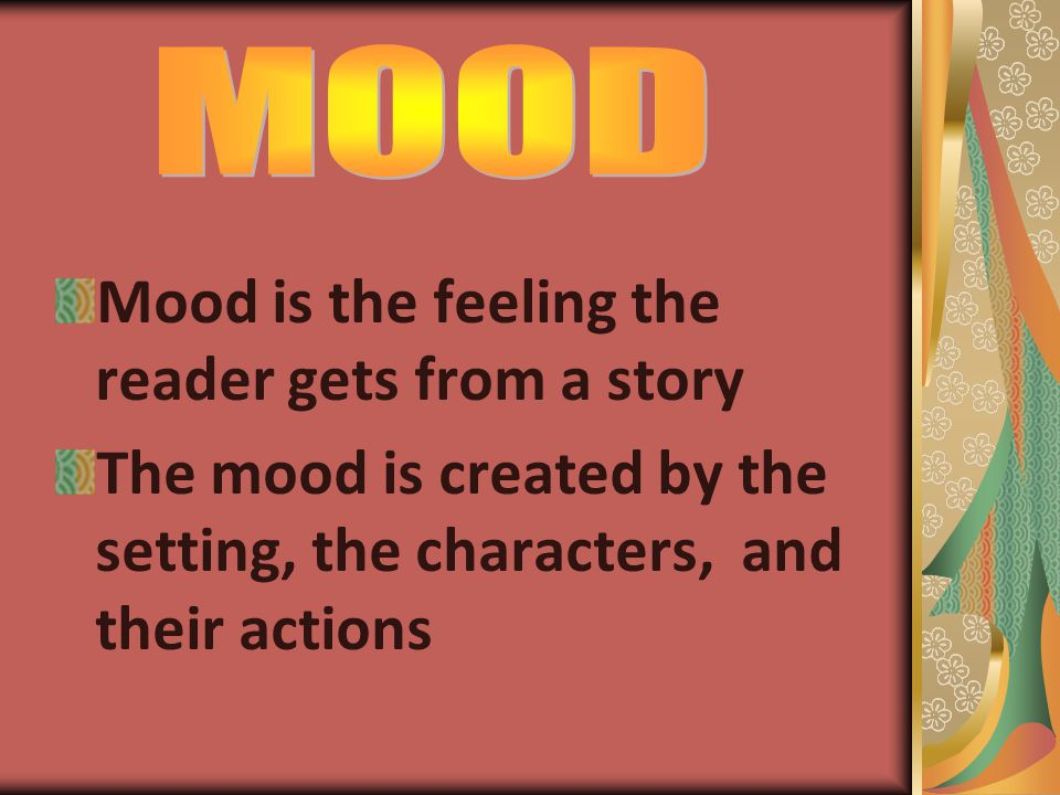 Mood is the feeling the reader gets from a story